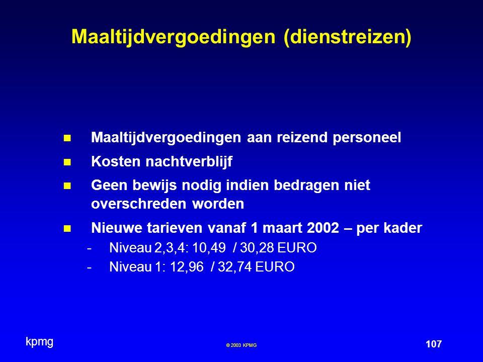 kpmg 107 © 2003 KPMG Maaltijdvergoedingen (dienstreizen) Maaltijdvergoedingen aan reizend personeel Kosten nachtverblijf Geen bewijs nodig indien bedragen niet overschreden worden Nieuwe tarieven vanaf 1 maart 2002 – per kader -Niveau 2,3,4: 10,49 / 30,28 EURO -Niveau 1: 12,96 / 32,74 EURO