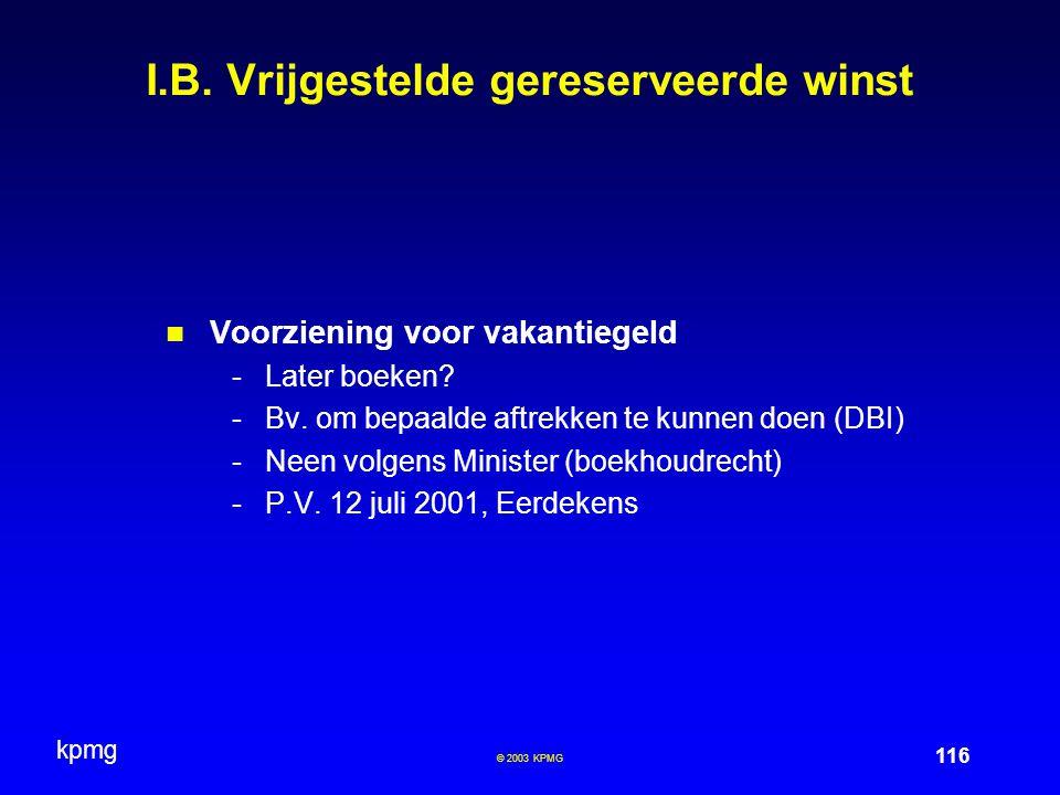 kpmg 116 © 2003 KPMG I.B. Vrijgestelde gereserveerde winst Voorziening voor vakantiegeld -Later boeken? -Bv. om bepaalde aftrekken te kunnen doen (DBI