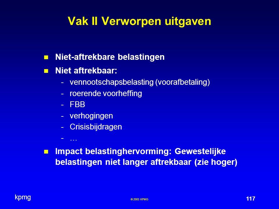 kpmg 117 © 2003 KPMG Vak II Verworpen uitgaven Niet-aftrekbare belastingen Niet aftrekbaar: -vennootschapsbelasting (voorafbetaling) -roerende voorhef