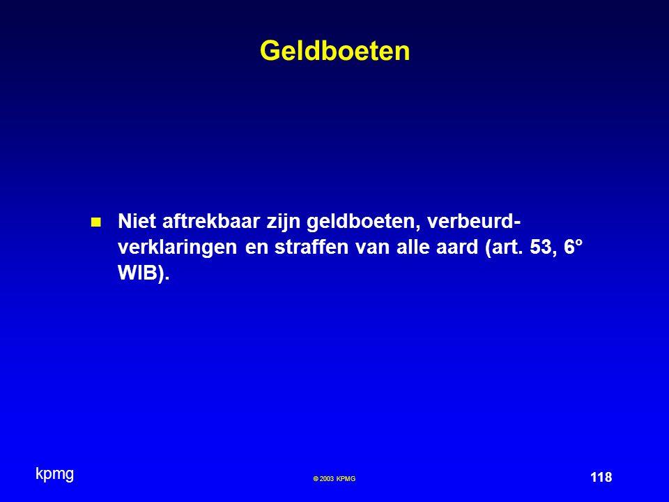 kpmg 118 © 2003 KPMG Geldboeten Niet aftrekbaar zijn geldboeten, verbeurd- verklaringen en straffen van alle aard (art. 53, 6° WIB).