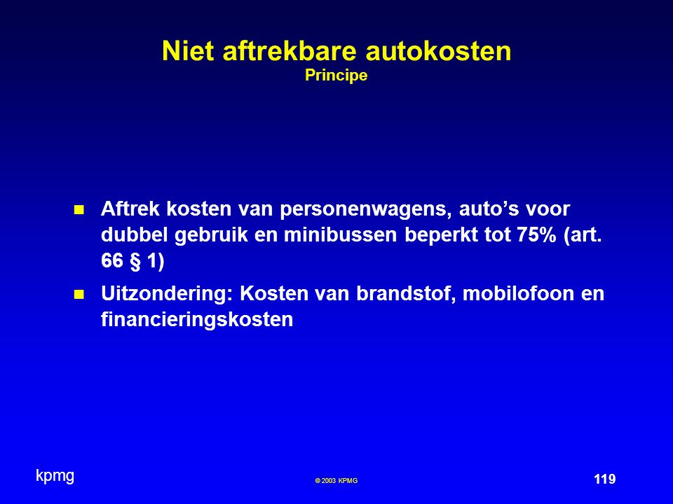 kpmg 119 © 2003 KPMG Niet aftrekbare autokosten Principe Aftrek kosten van personenwagens, auto's voor dubbel gebruik en minibussen beperkt tot 75% (art.