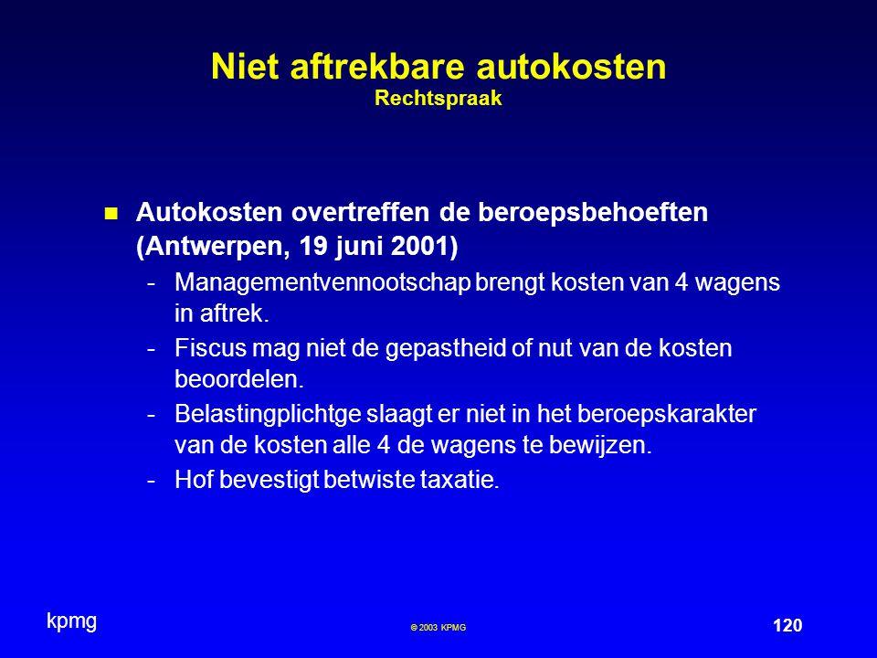 kpmg 120 © 2003 KPMG Niet aftrekbare autokosten Rechtspraak Autokosten overtreffen de beroepsbehoeften (Antwerpen, 19 juni 2001) -Managementvennootschap brengt kosten van 4 wagens in aftrek.