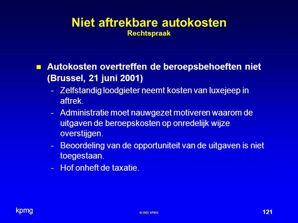 kpmg 121 © 2003 KPMG Niet aftrekbare autokosten Rechtspraak Autokosten overtreffen de beroepsbehoeften niet (Brussel, 21 juni 2001) -Zelfstandig loodgieter neemt kosten van luxejeep in aftrek.