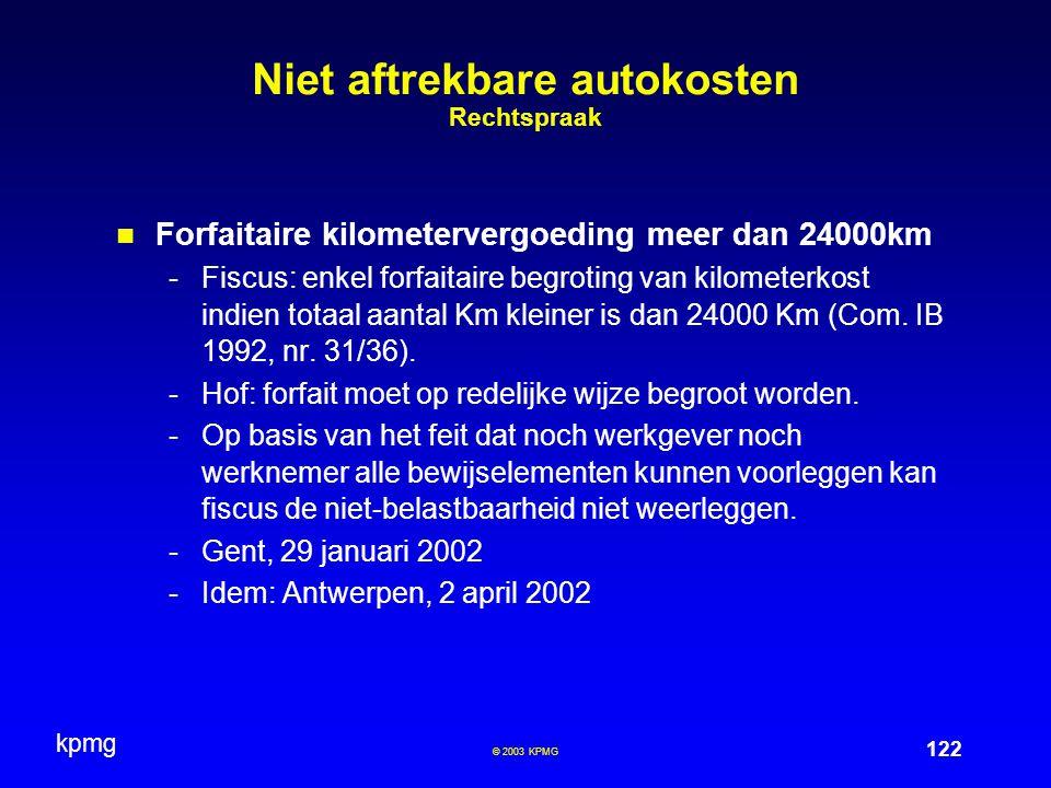kpmg 122 © 2003 KPMG Niet aftrekbare autokosten Rechtspraak Forfaitaire kilometervergoeding meer dan 24000km -Fiscus: enkel forfaitaire begroting van