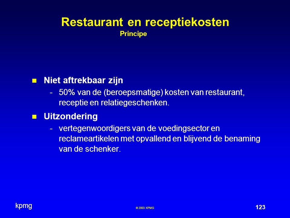 kpmg 123 © 2003 KPMG Restaurant en receptiekosten Principe Niet aftrekbaar zijn -50% van de (beroepsmatige) kosten van restaurant, receptie en relatie
