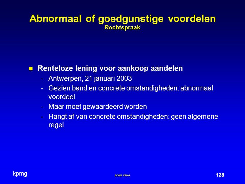 kpmg 128 © 2003 KPMG Abnormaal of goedgunstige voordelen Rechtspraak Renteloze lening voor aankoop aandelen -Antwerpen, 21 januari 2003 -Gezien band en concrete omstandigheden: abnormaal voordeel -Maar moet gewaardeerd worden -Hangt af van concrete omstandigheden: geen algemene regel