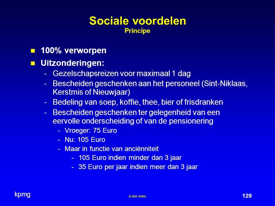 kpmg 129 © 2003 KPMG Sociale voordelen Principe 100% verworpen Uitzonderingen: -Gezelschapsreizen voor maximaal 1 dag -Bescheiden geschenken aan het personeel (Sint-Niklaas, Kerstmis of Nieuwjaar) -Bedeling van soep, koffie, thee, bier of frisdranken -Bescheiden geschenken ter gelegenheid van een eervolle onderscheiding of van de pensionering -Vroeger: 75 Euro -Nu: 105 Euro -Maar in functie van anciënniteit -105 Euro indien minder dan 3 jaar -35 Euro per jaar indien meer dan 3 jaar