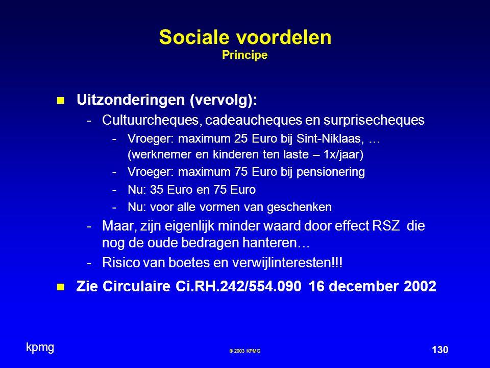 kpmg 130 © 2003 KPMG Sociale voordelen Principe Uitzonderingen (vervolg): -Cultuurcheques, cadeaucheques en surprisecheques -Vroeger: maximum 25 Euro bij Sint-Niklaas, … (werknemer en kinderen ten laste – 1x/jaar) -Vroeger: maximum 75 Euro bij pensionering -Nu: 35 Euro en 75 Euro -Nu: voor alle vormen van geschenken -Maar, zijn eigenlijk minder waard door effect RSZ die nog de oude bedragen hanteren… -Risico van boetes en verwijlinteresten!!.