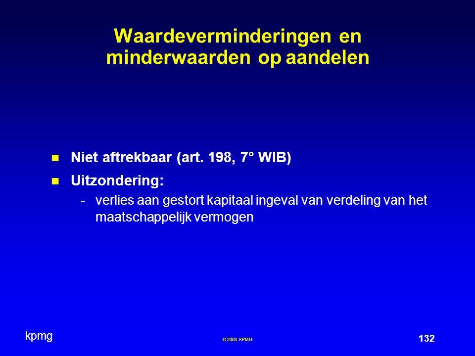 kpmg 132 © 2003 KPMG Waardeverminderingen en minderwaarden op aandelen Niet aftrekbaar (art. 198, 7° WIB) Uitzondering: -verlies aan gestort kapitaal