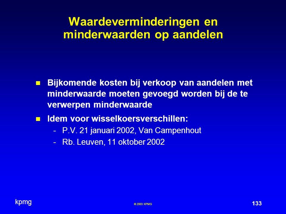 kpmg 133 © 2003 KPMG Waardeverminderingen en minderwaarden op aandelen Bijkomende kosten bij verkoop van aandelen met minderwaarde moeten gevoegd worden bij de te verwerpen minderwaarde Idem voor wisselkoersverschillen: -P.V.