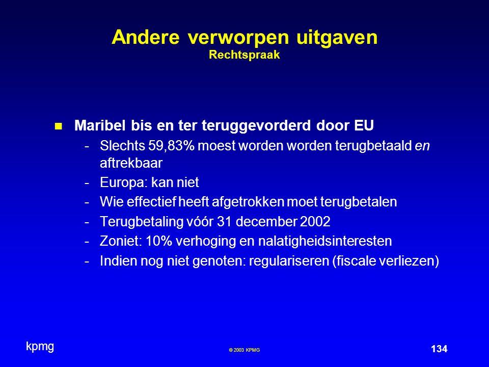 kpmg 134 © 2003 KPMG Andere verworpen uitgaven Rechtspraak Maribel bis en ter teruggevorderd door EU -Slechts 59,83% moest worden worden terugbetaald en aftrekbaar -Europa: kan niet -Wie effectief heeft afgetrokken moet terugbetalen -Terugbetaling vóór 31 december 2002 -Zoniet: 10% verhoging en nalatigheidsinteresten -Indien nog niet genoten: regulariseren (fiscale verliezen)