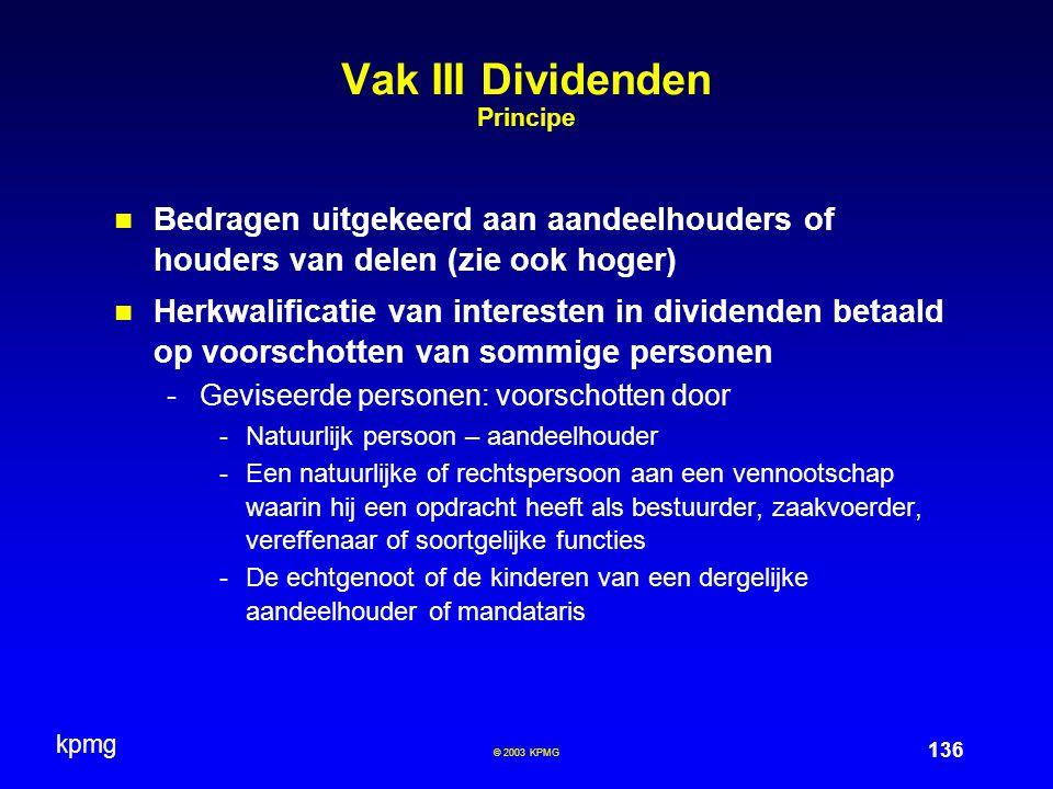 kpmg 136 © 2003 KPMG Vak III Dividenden Principe Bedragen uitgekeerd aan aandeelhouders of houders van delen (zie ook hoger) Herkwalificatie van inter