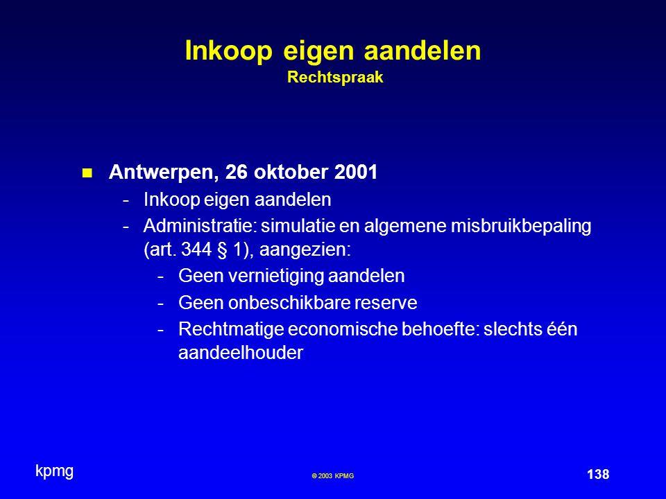 kpmg 138 © 2003 KPMG Inkoop eigen aandelen Rechtspraak Antwerpen, 26 oktober 2001 -Inkoop eigen aandelen -Administratie: simulatie en algemene misbruikbepaling (art.