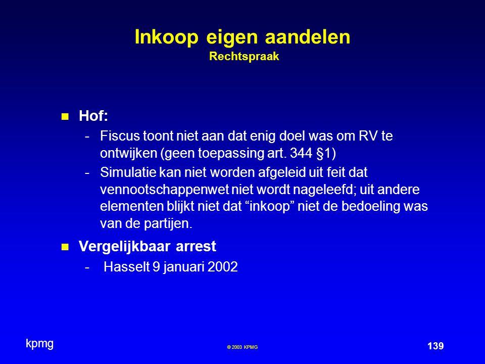 kpmg 139 © 2003 KPMG Inkoop eigen aandelen Rechtspraak Hof: -Fiscus toont niet aan dat enig doel was om RV te ontwijken (geen toepassing art.