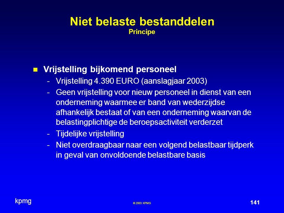 kpmg 141 © 2003 KPMG Niet belaste bestanddelen Principe Vrijstelling bijkomend personeel -Vrijstelling 4.390 EURO (aanslagjaar 2003) -Geen vrijstellin