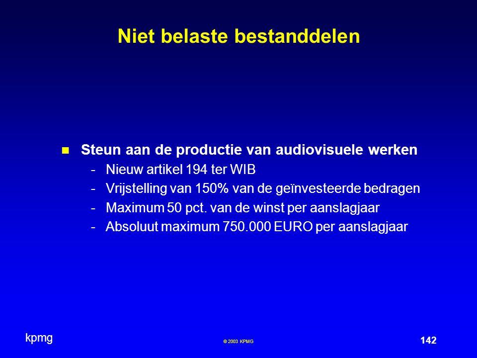 kpmg 142 © 2003 KPMG Niet belaste bestanddelen Steun aan de productie van audiovisuele werken -Nieuw artikel 194 ter WIB -Vrijstelling van 150% van de