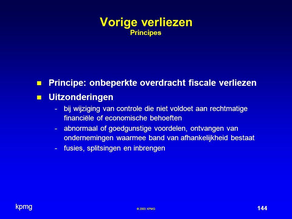 kpmg 144 © 2003 KPMG Vorige verliezen Principes Principe: onbeperkte overdracht fiscale verliezen Uitzonderingen -bij wijziging van controle die niet