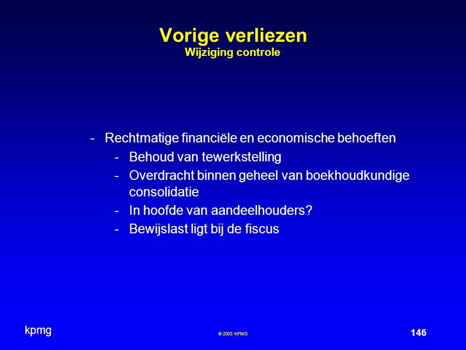 kpmg 146 © 2003 KPMG Vorige verliezen Wijziging controle -Rechtmatige financiële en economische behoeften -Behoud van tewerkstelling -Overdracht binnen geheel van boekhoudkundige consolidatie -In hoofde van aandeelhouders.