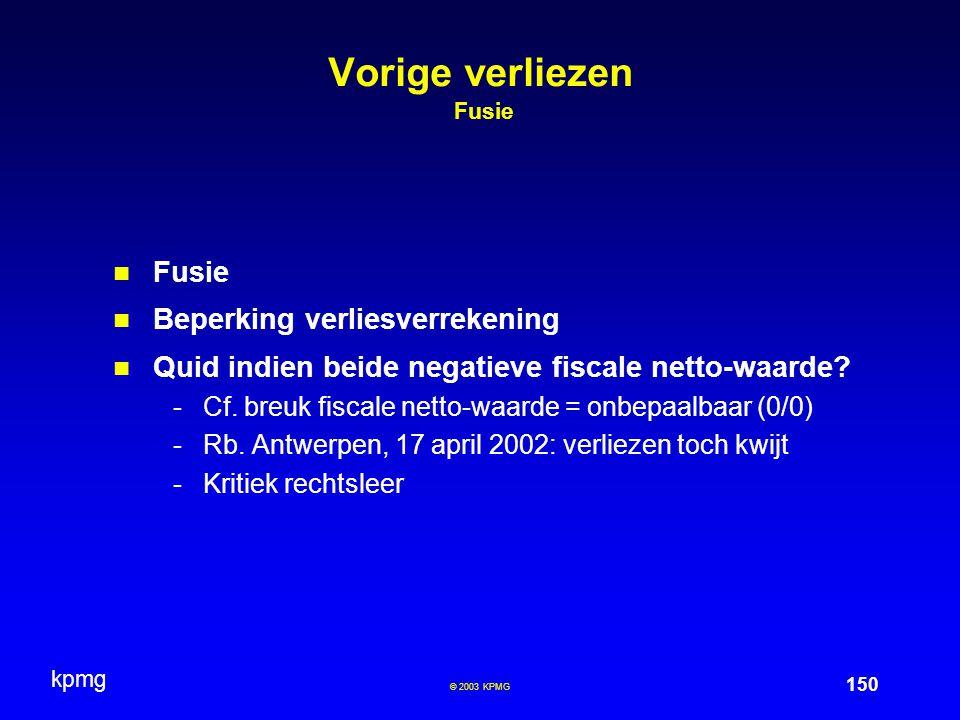 kpmg 150 © 2003 KPMG Vorige verliezen Fusie Fusie Beperking verliesverrekening Quid indien beide negatieve fiscale netto-waarde? -Cf. breuk fiscale ne