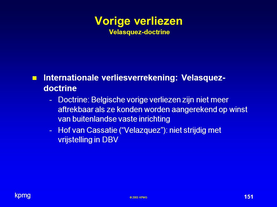 kpmg 151 © 2003 KPMG Vorige verliezen Velasquez-doctrine Internationale verliesverrekening: Velasquez- doctrine -Doctrine: Belgische vorige verliezen zijn niet meer aftrekbaar als ze konden worden aangerekend op winst van buitenlandse vaste inrichting -Hof van Cassatie ( Velazquez ): niet strijdig met vrijstelling in DBV