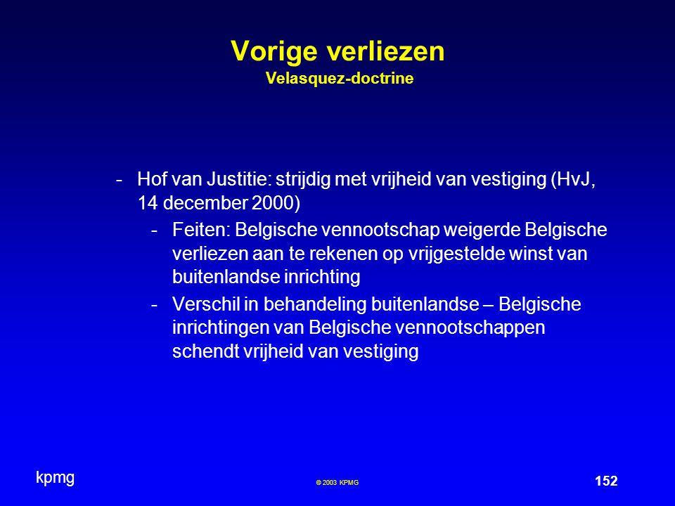 kpmg 152 © 2003 KPMG Vorige verliezen Velasquez-doctrine -Hof van Justitie: strijdig met vrijheid van vestiging (HvJ, 14 december 2000) -Feiten: Belgische vennootschap weigerde Belgische verliezen aan te rekenen op vrijgestelde winst van buitenlandse inrichting -Verschil in behandeling buitenlandse – Belgische inrichtingen van Belgische vennootschappen schendt vrijheid van vestiging