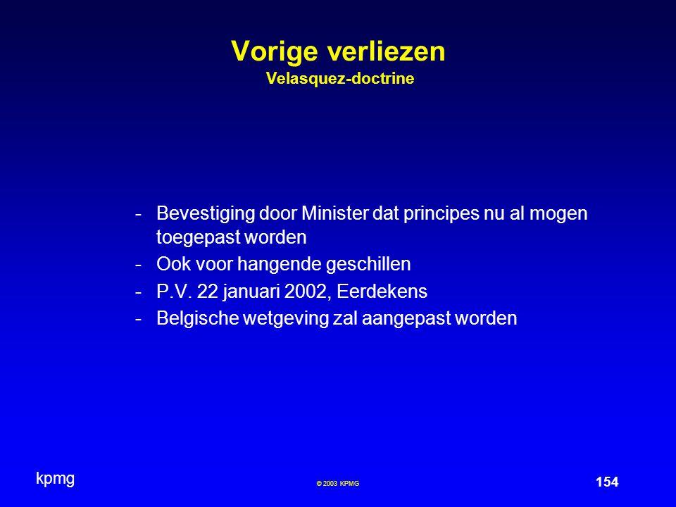 kpmg 154 © 2003 KPMG Vorige verliezen Velasquez-doctrine -Bevestiging door Minister dat principes nu al mogen toegepast worden -Ook voor hangende gesc