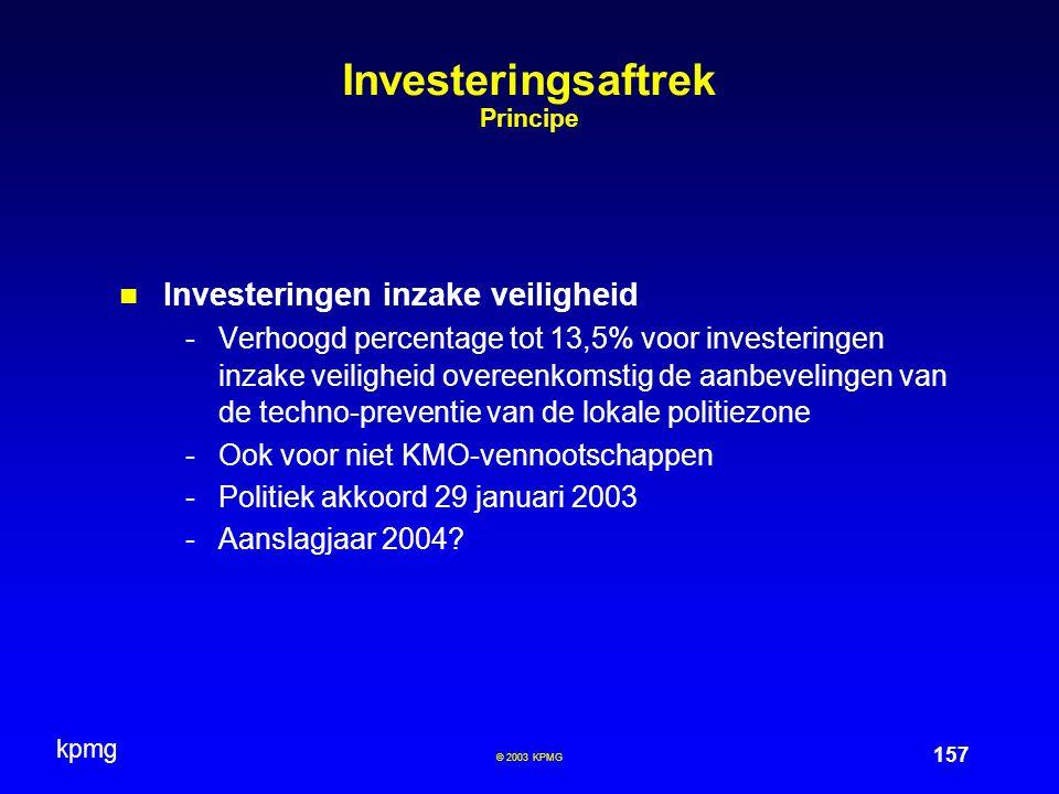 kpmg 157 © 2003 KPMG Investeringsaftrek Principe Investeringen inzake veiligheid -Verhoogd percentage tot 13,5% voor investeringen inzake veiligheid overeenkomstig de aanbevelingen van de techno-preventie van de lokale politiezone -Ook voor niet KMO-vennootschappen -Politiek akkoord 29 januari 2003 -Aanslagjaar 2004?
