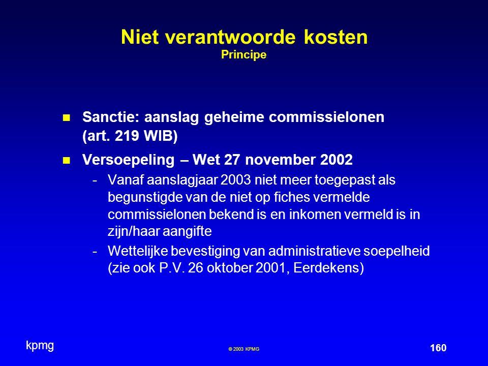 kpmg 160 © 2003 KPMG Niet verantwoorde kosten Principe Sanctie: aanslag geheime commissielonen (art. 219 WIB) Versoepeling – Wet 27 november 2002 -Van
