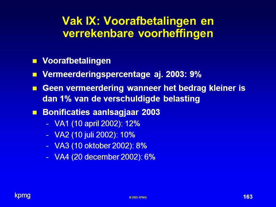 kpmg 163 © 2003 KPMG Vak IX: Voorafbetalingen en verrekenbare voorheffingen Voorafbetalingen Vermeerderingspercentage aj. 2003: 9% Geen vermeerdering