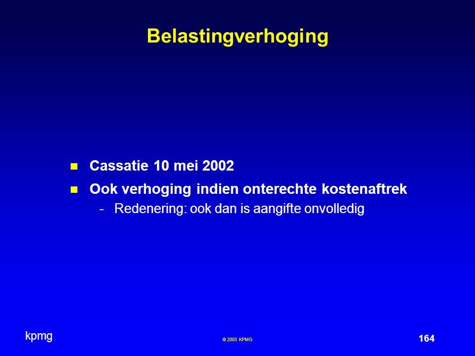 kpmg 164 © 2003 KPMG Belastingverhoging Cassatie 10 mei 2002 Ook verhoging indien onterechte kostenaftrek -Redenering: ook dan is aangifte onvolledig