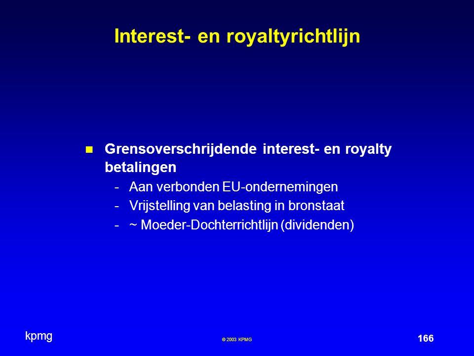 kpmg 166 © 2003 KPMG Interest- en royaltyrichtlijn Grensoverschrijdende interest- en royalty betalingen -Aan verbonden EU-ondernemingen -Vrijstelling van belasting in bronstaat -~ Moeder-Dochterrichtlijn (dividenden)