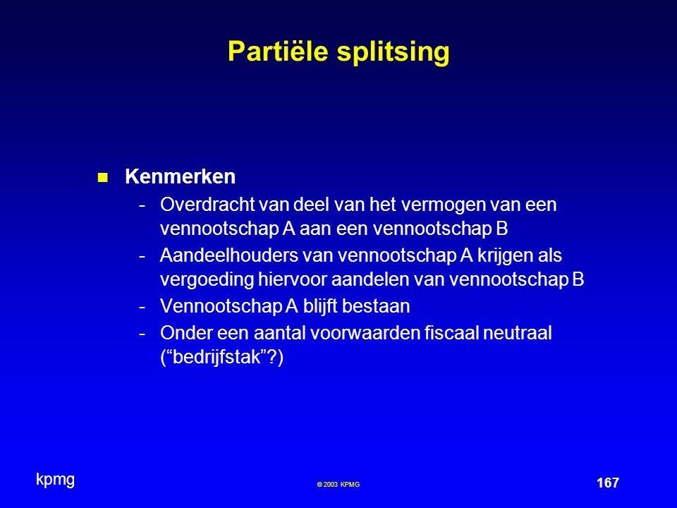 kpmg 167 © 2003 KPMG Partiële splitsing Kenmerken -Overdracht van deel van het vermogen van een vennootschap A aan een vennootschap B -Aandeelhouders