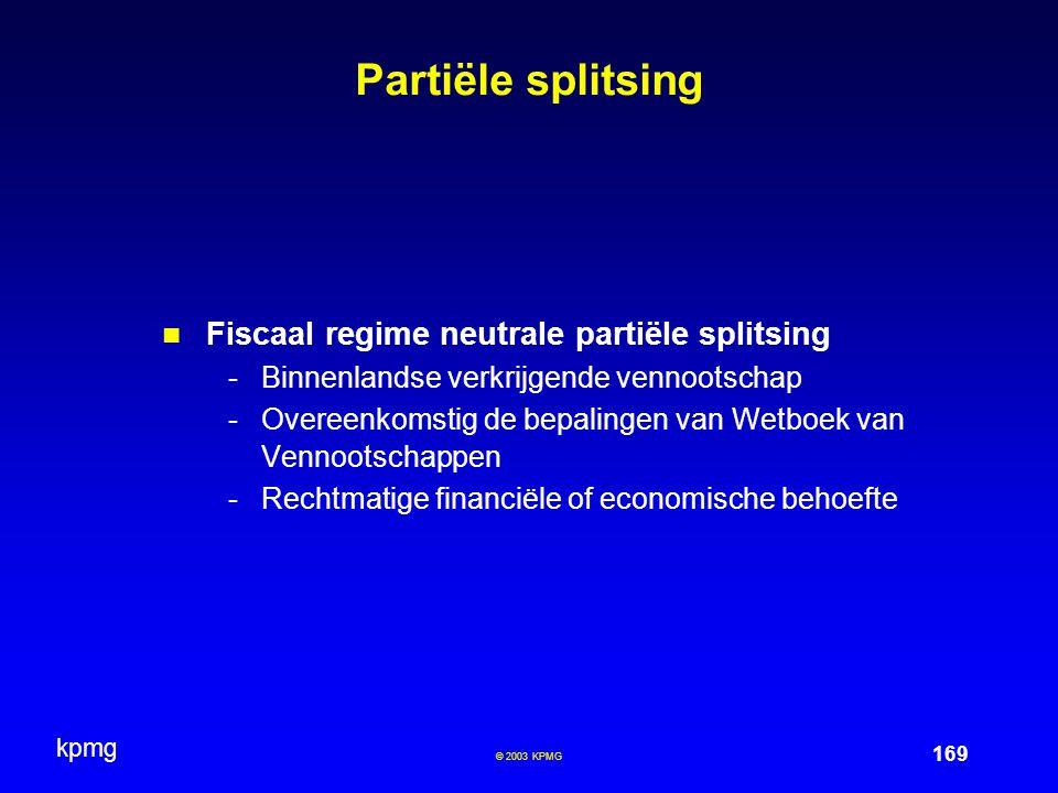 kpmg 169 © 2003 KPMG Partiële splitsing Fiscaal regime neutrale partiële splitsing -Binnenlandse verkrijgende vennootschap -Overeenkomstig de bepalingen van Wetboek van Vennootschappen -Rechtmatige financiële of economische behoefte