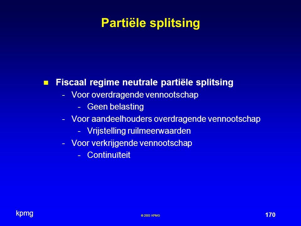 kpmg 170 © 2003 KPMG Partiële splitsing Fiscaal regime neutrale partiële splitsing -Voor overdragende vennootschap -Geen belasting -Voor aandeelhouders overdragende vennootschap -Vrijstelling ruilmeerwaarden -Voor verkrijgende vennootschap -Continuïteit