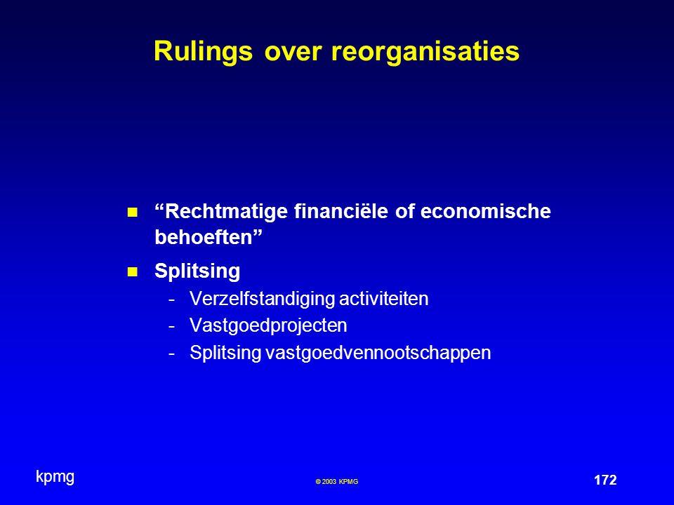 """kpmg 172 © 2003 KPMG Rulings over reorganisaties """"Rechtmatige financiële of economische behoeften"""" Splitsing -Verzelfstandiging activiteiten -Vastgoed"""