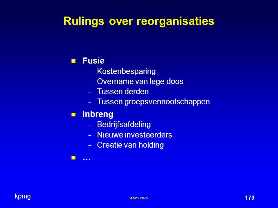 kpmg 173 © 2003 KPMG Rulings over reorganisaties Fusie -Kostenbesparing -Overname van lege doos -Tussen derden -Tussen groepsvennootschappen Inbreng -Bedrijfsafdeling -Nieuwe investeerders -Creatie van holding …