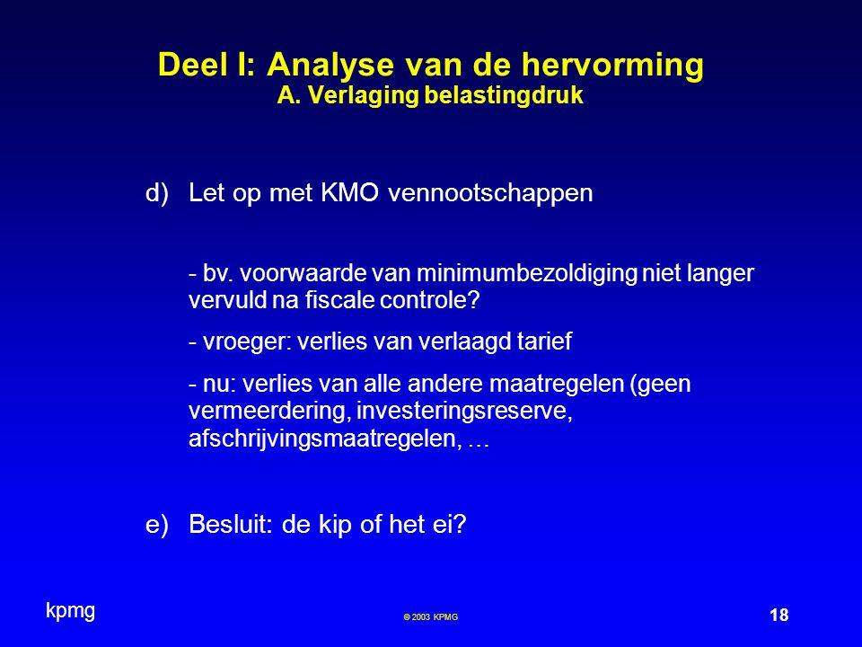 kpmg 18 © 2003 KPMG Deel I: Analyse van de hervorming A. Verlaging belastingdruk  Let op met KMO vennootschappen - bv. voorwaarde van minimumbezoldi