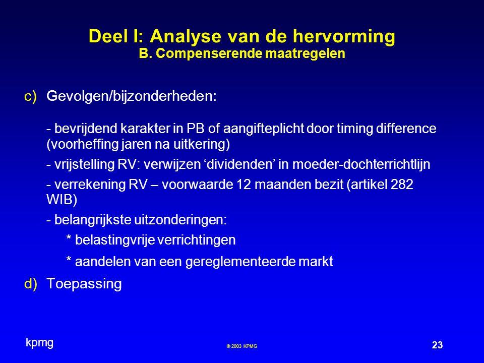 kpmg 23 © 2003 KPMG  Gevolgen/bijzonderheden: - bevrijdend karakter in PB of aangifteplicht door timing difference (voorheffing jaren na uitkering) - vrijstelling RV: verwijzen 'dividenden' in moeder-dochterrichtlijn - verrekening RV – voorwaarde 12 maanden bezit (artikel 282 WIB) - belangrijkste uitzonderingen: * belastingvrije verrichtingen * aandelen van een gereglementeerde markt  Toepassing Deel I: Analyse van de hervorming B.