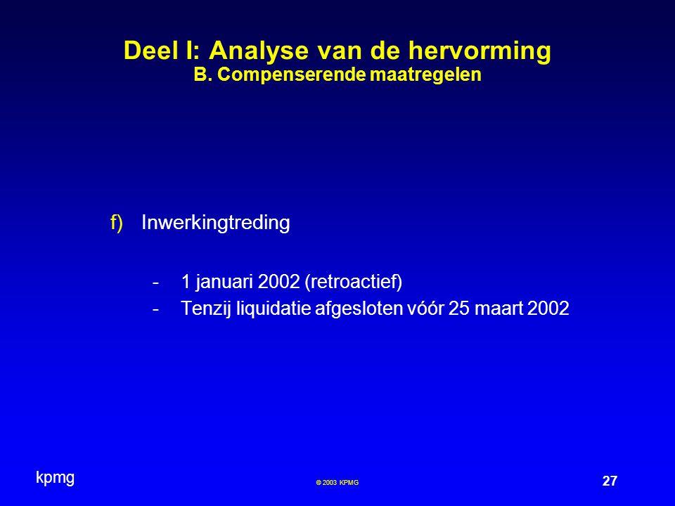 kpmg 27 © 2003 KPMG Deel I: Analyse van de hervorming B. Compenserende maatregelen  Inwerkingtreding -1 januari 2002 (retroactief) -Tenzij liquidati
