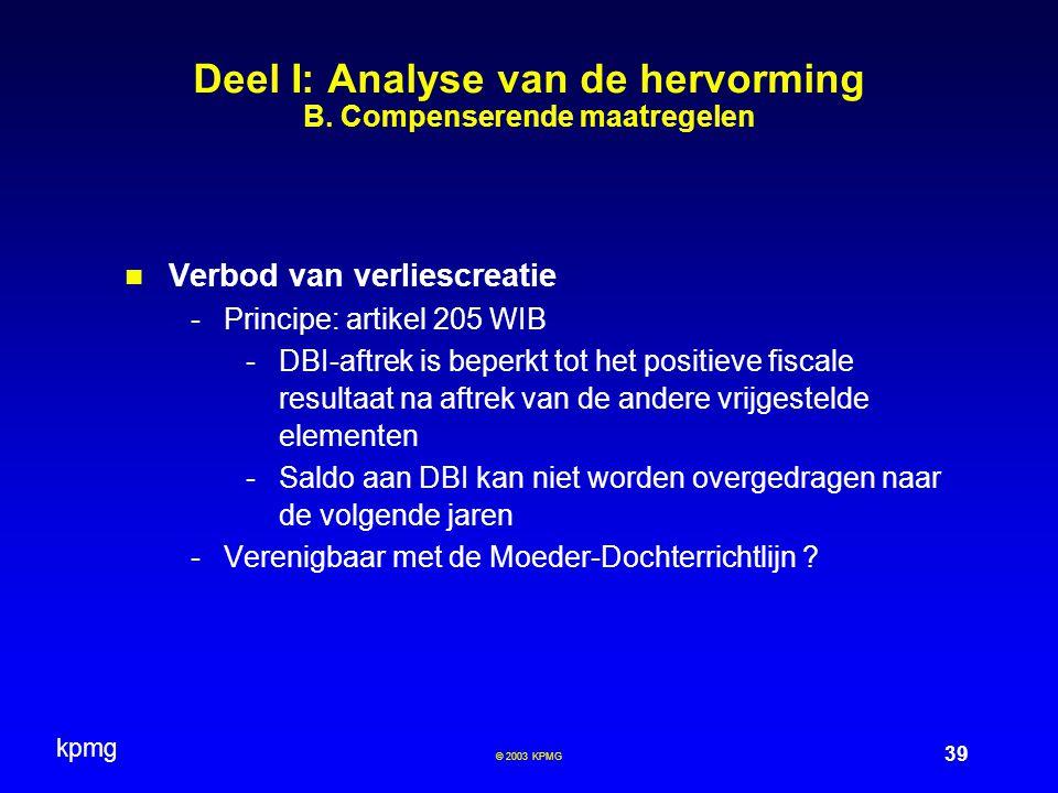 kpmg 39 © 2003 KPMG Deel I: Analyse van de hervorming B. Compenserende maatregelen Verbod van verliescreatie -Principe: artikel 205 WIB -DBI-aftrek is