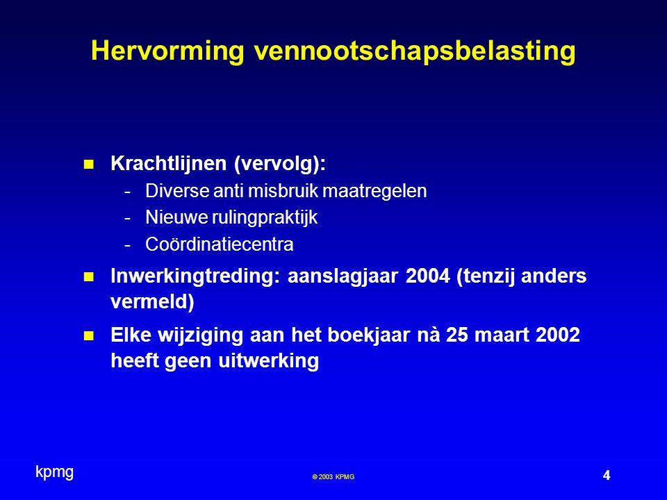 kpmg 4 © 2003 KPMG Hervorming vennootschapsbelasting Krachtlijnen (vervolg): -Diverse anti misbruik maatregelen -Nieuwe rulingpraktijk -Coördinatiecen