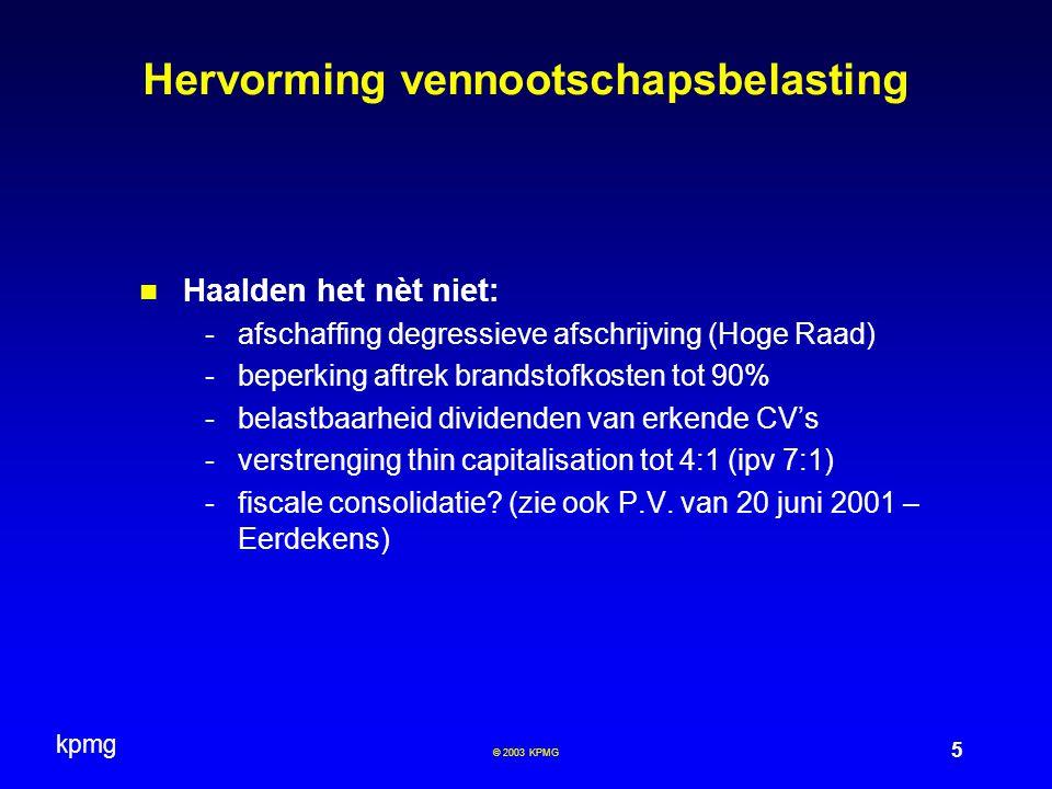 kpmg 6 © 2003 KPMG Hervorming vennootschapsbelasting Andere fiscale maatregelen : -Aftrek kosten woon-werkverkeer tot 100km/dag -Steun aan koopvaardij -Aanmoediging productie audiovisuele werken -Stimuleren PC privé -Ondersteuning wetenschappelijk onderzoek (BV) -Maatregelen ten gunste van zeevisserij (BV) -Mobiliteit!.