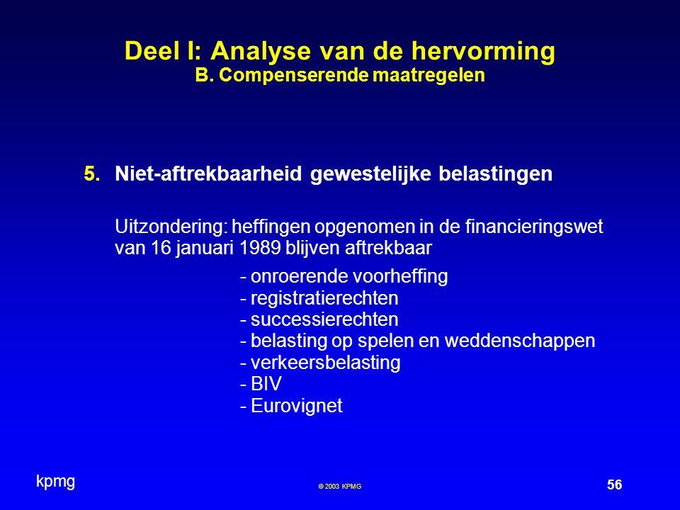 kpmg 56 © 2003 KPMG Deel I: Analyse van de hervorming B. Compenserende maatregelen  Niet-aftrekbaarheid gewestelijke belastingen Uitzondering: heffi