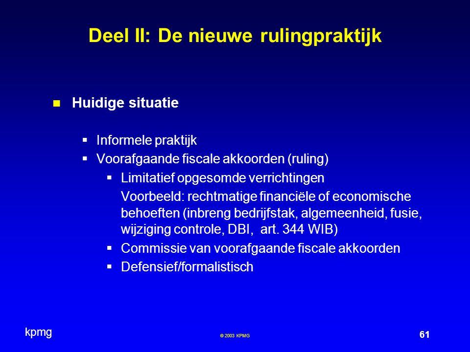 kpmg 61 © 2003 KPMG Deel II: De nieuwe rulingpraktijk Huidige situatie  Informele praktijk  Voorafgaande fiscale akkoorden (ruling)  Limitatief opg