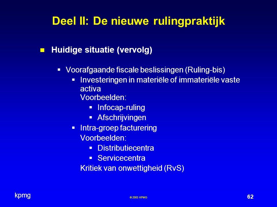 kpmg 62 © 2003 KPMG Deel II: De nieuwe rulingpraktijk Huidige situatie (vervolg)  Voorafgaande fiscale beslissingen (Ruling-bis)  Investeringen in m