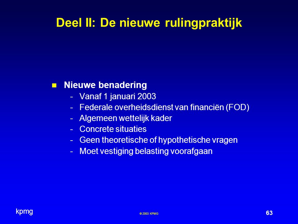 kpmg 63 © 2003 KPMG Deel II: De nieuwe rulingpraktijk Nieuwe benadering -Vanaf 1 januari 2003 -Federale overheidsdienst van financiën (FOD) -Algemeen wettelijk kader -Concrete situaties -Geen theoretische of hypothetische vragen -Moet vestiging belasting voorafgaan