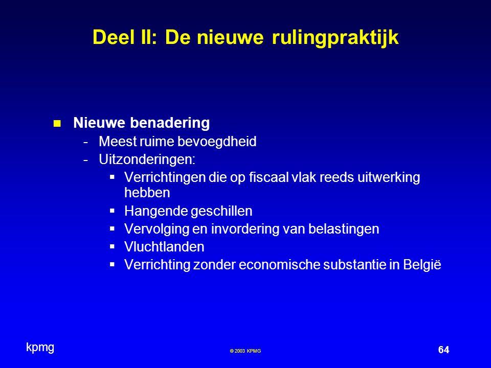 kpmg 64 © 2003 KPMG Deel II: De nieuwe rulingpraktijk Nieuwe benadering -Meest ruime bevoegdheid -Uitzonderingen:  Verrichtingen die op fiscaal vlak reeds uitwerking hebben  Hangende geschillen  Vervolging en invordering van belastingen  Vluchtlanden  Verrichting zonder economische substantie in België
