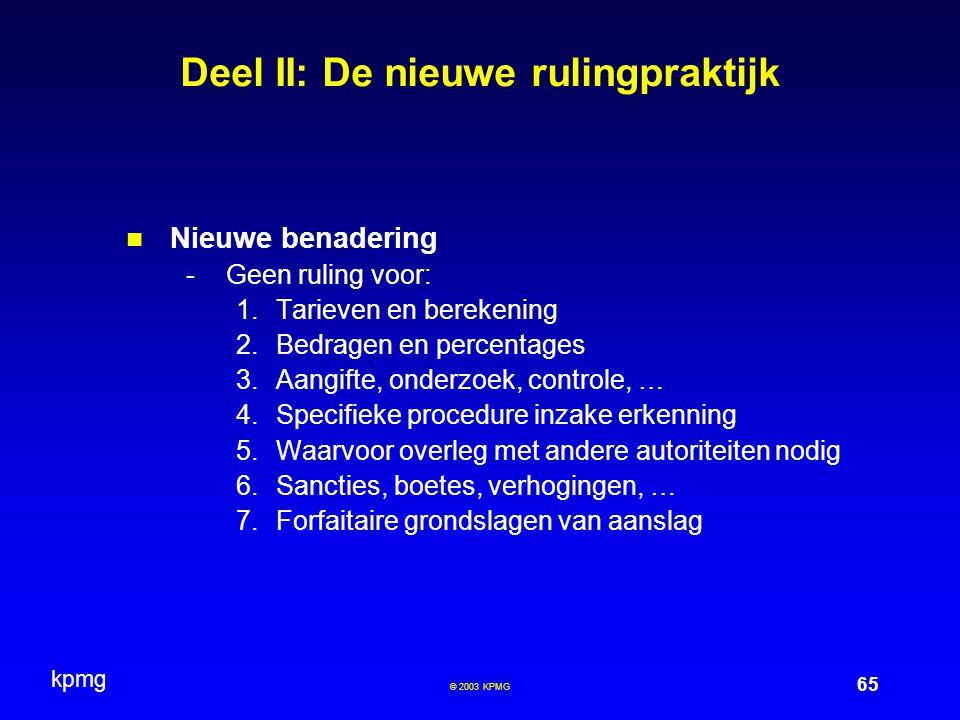 kpmg 65 © 2003 KPMG Deel II: De nieuwe rulingpraktijk Nieuwe benadering -Geen ruling voor: 1.Tarieven en berekening 2.Bedragen en percentages 3.Aangif