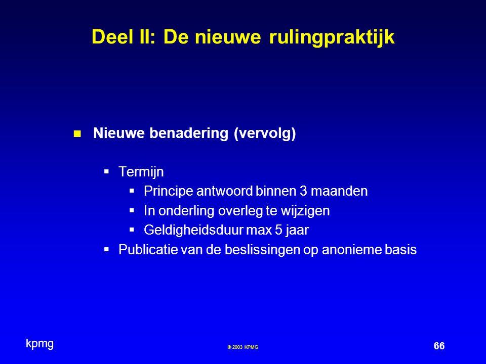 kpmg 66 © 2003 KPMG Deel II: De nieuwe rulingpraktijk Nieuwe benadering (vervolg)  Termijn  Principe antwoord binnen 3 maanden  In onderling overle