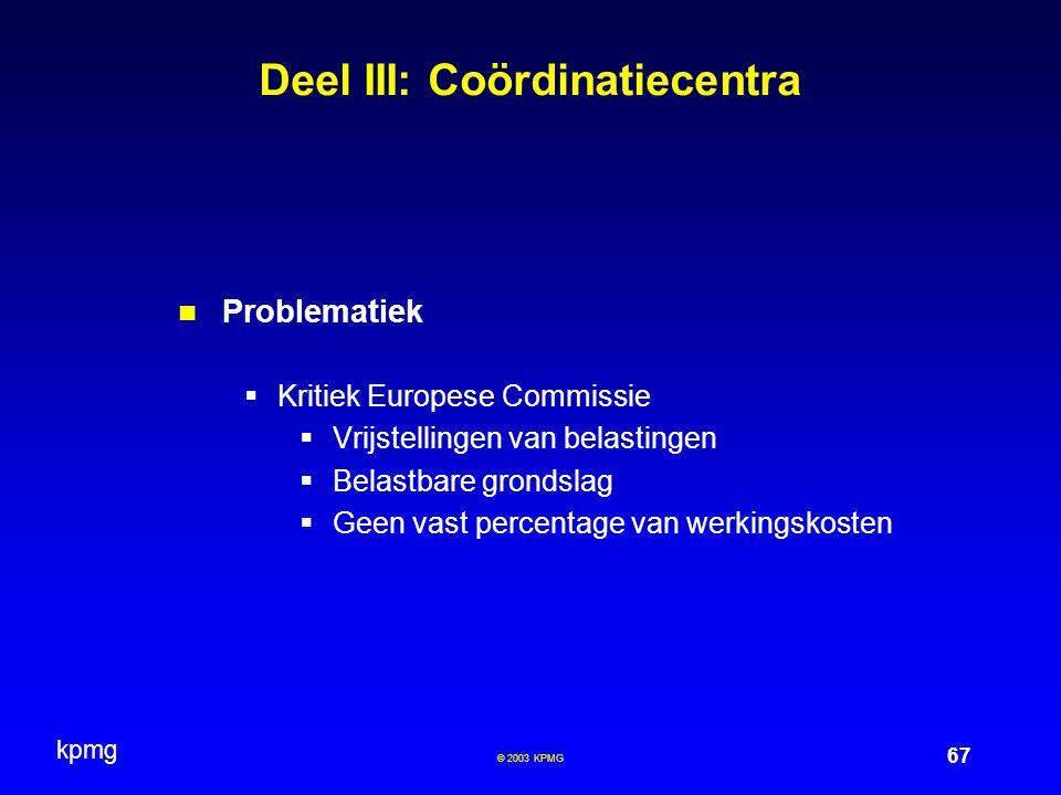 kpmg 67 © 2003 KPMG Deel III: Coördinatiecentra Problematiek  Kritiek Europese Commissie  Vrijstellingen van belastingen  Belastbare grondslag  Geen vast percentage van werkingskosten
